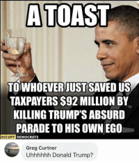 Donald Trump, Memes, and Trump: A TOAST  TOWHOEVER JUST SAVED US  TAKPAYERS $92 MILLION BY  KILLING TRUMP'S ABSURD  PARADE TO HIS OWN EGO  CUPY DEMOCRATS  Greg Curtner  Uhhhhhh Donald Trump? (GC)