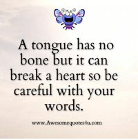 Awesome Quotes: A tongue has no  bone but it can  break a heart so be  careful with your  words  www.Awesomequotes4u.com. Awesome Quotes