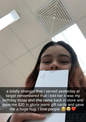 the kindness of strangers is sometimes enough to restore my faith in Humanity :): a totally stranger that i served yesterday at  target remembered that i told her it was my  birthday today and she came back in store and  gave me $20 in gloria jeans gift cards and gave  huge hug. i love people  me a the kindness of strangers is sometimes enough to restore my faith in Humanity :)