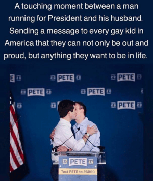 Be Out: A touching moment between a man  running for President and his husband.  Sending a message to every gay kid in  America that they can not only be out and  proud, but anything they want to be in life.  PETE  PETE  PETE  PETE  PETE  Text PETE to 25859
