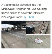 "Frozen, Memes, and Traffic: A tractor trailer slammed into the  Mablevale Overpass on l-30, causing  frozen pizzas to cover the interstate,  blocking all traffic. @THV11 JUST GRAB AS MANY AS YOU CAN AND YELL ""BOONK GANG"" @savagememesss"