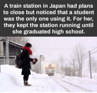 School, Tumblr, and Blog: A train station in Japan had plans  to close but noticed that a student  was the only one using it. For her,  they kept the station running until  she graduated high school. awesomacious:  Japan people Japan !!
