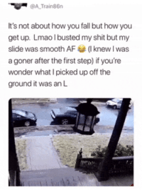 Af, Ass, and Blackpeopletwitter: @A Train86n  It's not about how you fall but how you  get up. Lmao I busted my shit but my  slide was smooth AF(Iknew l was  a goner after the first step) if you're  wonder what I picked up off the  ground it was an L <p>2017 had me busting my ass like this, picking up them Ls and keep it moving (via /r/BlackPeopleTwitter)</p>