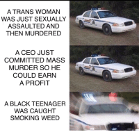 "Smoking, Weed, and Black: A TRANS WOMAN  WAS JUST SEXUALLY  ASSAULTED AND  THEN MURDERED  A CEO JUST  COMMITTED MASS  MURDER SO HE  COULD EARN  A PROFIT  A BLACK TEENAGER  WAS CAUGHT  SMOKING WEED <p>Opportunity for quick profit before the normies catch on. via /r/MemeEconomy <a href=""http://ift.tt/2vJyI5s"">http://ift.tt/2vJyI5s</a></p>"