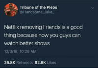 Friends, Netflix, and Good: a Tribune of the Plebs  @Handsome_Jake  Netflix removing Friends is a good  thing because now you guys can  watch better shows  12/3/18, 10:29 AM  26.8K Retweets 92.6K Likes Y'all need to move on.
