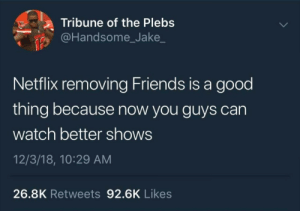 Dank, Friends, and Memes: a Tribune of the Plebs  @Handsome_Jake  Netflix removing Friends is a good  thing because now you guys can  watch better shows  12/3/18, 10:29 AM  26.8K Retweets 92.6K Likes Y'all need to move on. by mymusicaddiction MORE MEMES
