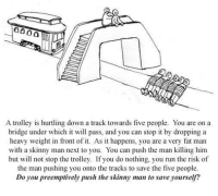 Run, Skinny, and Good: A trolley is hurtling down a track towards five people. You are on a  bridge under which it will pass, and you can stop it by dropping a  heavy weight in front of it. As it happens, you are a very fat man  with a skinny man next to you. You can push the man killing him  but will not stop the trolley. If you do nothing, you run the risk of  the man pushing you onto the tracks to save the five people  Do you preemptively push the skinny man to save yourself? Philip Ivancic   Is it moral to pre-emptively strike for self-preservation against the greater good?