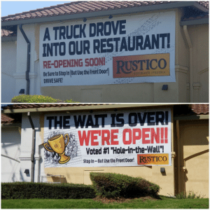 "Soon..., Drive, and Restaurant: A TRUCK DROVE  INTO OUR RESTAURANT  RE-OPENING SOON  RUSTICO  Be Sure to Stop In But Use the Pront Door!  DRIVE SAFE  RISTORANTE I PIZZERIA  WERE OPEN!!  Voted #1 ""Hole-in-the-wall""!  Stop In- But Use t  He Front Door!RUSTICO  RISTORANTE 1 PIZZERIA I feel like they need to keep updating their signs."