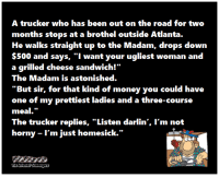 "Funny, Money, and Mood: A trucker who has been out on the road for two  months stops at a brothel outside Atlanta.  He walks straight up to the Madam, drops down  $500 and says, ""I want your ugliest woman and  a grilled cheese sandwich!""  The Madam is astonished.  ""But sir, for that kind of money you could have  meal.""  I'm just homesick. <p>Funny weekend picture dump  Your daily mood enhancer  PMSLweb </p>"