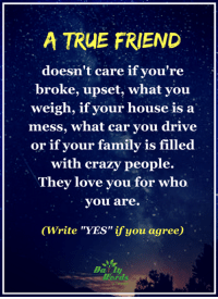 """<3: A TRUE FRIEND  doesn't care if you're  broke, upset, what you  weigh, if your house is a  mess, what car you drive  or if your family is filled  with crazy people.  They love you for who  you are.  (Write """"YES"""" ifyou agree)  words <3"""