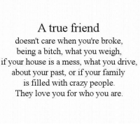crazy people: A true friend  doesn't care when you're broke,  being a bitch, what you weigh,  if your house is a mess, what you drive,  about your past, or if your family  is filled with crazy people  They love you for who you are
