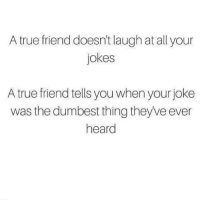 YES. :p: A true friend doesn't laugh at all your  jokes  A true friend tells you when your joke  was the dumbest thing they've ever  heard YES. :p