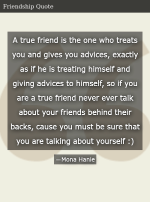 SIZZLE: A true friend is the one who treats you and gives you advices, exactly as if he is treating himself and giving advices to himself, so if you are a true friend never ever talk about your friends behind their backs, cause you must be sure that you are talking about yourself :)