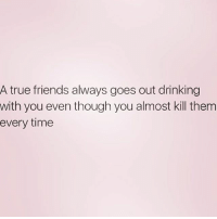 All of my friends are true friends ❤️: A true friends always goes out drinking  with you even though you almost kill them  every time All of my friends are true friends ❤️