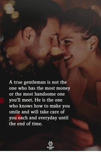 Not The One: A true gentleman is not the  one who has the most money  or the most handsome one  you'll meet. He is the one  who knows how to make you  smile and will take care of  you each and everyday until  the end of time.  ELATIONGH