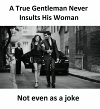 True, Insults, and Never: A True Gentleman Never  Insults His Woman  Not even as a joke