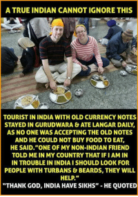 "Beard, Memes, and India: A TRUE INDIAN CANNOT IGNORE THIS  TOURIST IN INDIA WITH OLD CURRENCY NOTES  STAYED IN GURUDWARA & ATE LANGAR DAILY,  AS NO ONE WAS ACCEPTING THE OLD NOTES  AND HE COULD NOT BUY FOOD TO EAT,  HE SAID ""ONE OF MY NON-INDIAN FRIEND  TOLD ME IN MY COUNTRY THAT IFI AMIN  IN TROUBLE IN INDIAISHOULD LOOK FOR  PEOPLE WITH TURBANS & BEARDS, THEY WILL  HELP.""  ""THANK GOD, INDIA HAVE SIKHS""  HE QUOTED"
