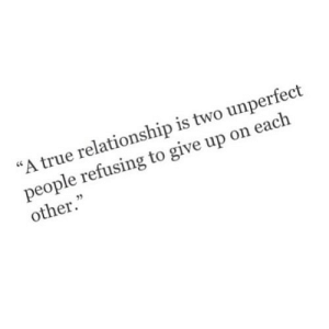 "True, Http, and Net: ""A true relationship is two unperfect  people refusing to give up on eaclh  other."" http://iglovequotes.net/"
