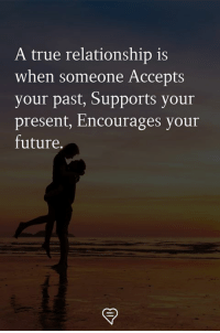 Future, Memes, and True: A true relationship is  when someone Accepts  your past, Supports your  present, Encourages your  future.