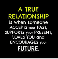 This is what a true relationship is.: A TRUE  RELATIONSHIP  is when someone  ACCEPTS your PAST,  SUPPORTS your PRESENT,  LOVES YOU and  ENCOURAGES your  FUTURE  inspiring and Positive Quotes This is what a true relationship is.