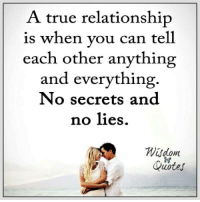 True, Best, and Quotes: A true relationship  is when vou can tell  each other anything  and everything.  No secrets and  no lies  Quotes We have the best picture quotes ► www.wisdomquotesandstories.com