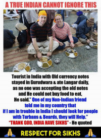 "Beard, Memes, and India: A TRUEINDIAN CANNOTIGNORE THIS  Tourist in India with Old currency notes  stayed in Gurudwara 8 ateLangar daily,  as no one was accepting the old notes  and He could not buy food to eat,  He said."" One of my Non-Indian friend  told me in my country that  iflam in trouble in India Ishould look for people  with Turbans& Beards, they will Help.""  ""THANK GOD INDIA HAVE SIKHS""  He quoted  A RESPECT FOR SIKHs"