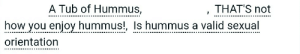 """Target, Tumblr, and Blog: A Tub of Hummus,  THAT'S not  how you enjoy hummus!, Is hummus a valid sexual  orientation ao3tagoftheday:  [Image Description: Tags reading """"a tub of hummus, that's not how you enjoy hummus!, is hummus a valid sexual orientation""""]  The AO3 Tag of the Day is: I know a lot of Arabs and Israelis who sure do think so"""