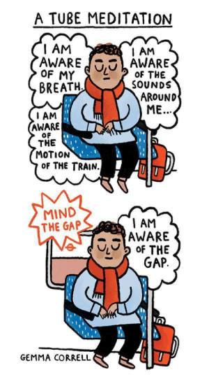 The Gap, Meditation, and Train: A TUBE MEDITATION  I AM  AWAREAWARE  AM  OF THE  SOUNDS  BREATH  AROUND  ME.  I AM  AWARE  OF  THE  MOTION  OF THE TRAIN.  MIND  THE GAP  1 AM  AWARE  GEMMA CORRELL