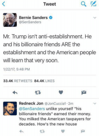"Bernie Sanders, Memes, and Militia: a  Tweet  Bernie Sanders  @Sen Sanders  Mr. Trump isn't anti-establishment. He  and his billionaire friends ARE the  establishment and the American people  will learn that very soon.  1/22/17, 5:48 PM  33.4K  RETWEETS  84.4K  LIKES  Redneck Jon  @JonCuccia1.2m  asenSanders unlike yourself ""his  billionaire friends"" earned their money.  You milked the American taxpayers for  decades. How's the new house Shut up Bernie, crawl back under your rock ~Pandora   Minuteman Militia"