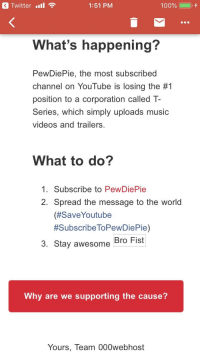 Anaconda, Music, and Twitter: a Twitter '11  1:51 PM  100% (  0, +  What's happening?  PewDiePie, the most subscribed  channel on YouTube is losing the #1  position to a corporation called T-  Series, which simply uploads music  videos and trailers.  What to do?  1. Subscribe to PewDiePie  2. Spread the message to the world  (#SaveYoutube  #SubscribeToPewDiePie)  3. Stay awesome Bro Fist  Why are we supporting the cause?  Yours, Team 000webhost