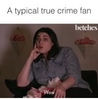 Crime, True, and Wow: A typical true crime fan  betches  Wow True crime is my porn @natcpod • ⭐️: @jessiejolles