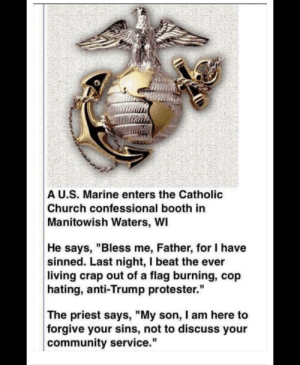 """Church, Community, and Heroes: A U.S. Marine enters the Catholic  Church confessional booth in  Manitowish Waters, WI  He says, """"Bless me, Father, for I have  sinned. Last night, I beat the ever  living crap out of a flag burning, cop  hating, anti-Trump protester.""""  The priest says, """"My son, I am here to  forgive your sins, not to discuss your  community service."""" THFHS sweaty! All veterans are heroes!"""
