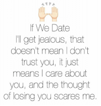 Dating: A VA  f We Date  'll get jealous, that  doesn't mean I don't  trust you, it just  means I care about  you, and the thought  of losing you scares me