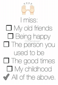 Friends, Funny, and Good: A VA  I miss  My old friends  Being happy  The person you  used to be  The good times  My childhood  All of the above