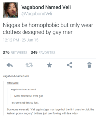 """lesbian porn: A Vagabond Named Veli  avagabondVeli  Niggas be homophobic but only wear  clothes designed by gay men  12:12 PM 26 Jun 15  376  RETWEETS  349  FAVORITES  vagabond-named Veli  fetseyville  vagabond-named Veli  Most retweets I ever got  I screenshot this so fast.  Someone else said """"Yall against gay marriage but the first ones to click the  lesbian porn category"""" twitters just overflowing with tea today"""