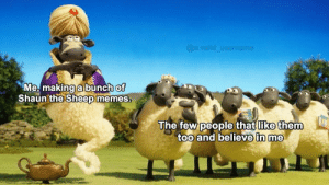 Memes, Sheep, and Making A: @a.valid username  Me, making a bunch of  Shaun'the Sheep memes.  The few people that like them  too and believe in me I'm glad at least some people like them :)