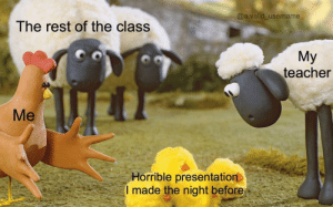 Teacher, MeIRL, and Rest: @a.valid_username  The rest of the class  My  teacher  Me  Horrible presentation  I made the night before Meirl
