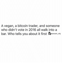 Funny, Memes, and Vegan: A vegan, a bitcoin trader, and someone  who didn't vote in 2016 all walk into a  bar. Who tells you about it first saraam ony SarcasmOnly