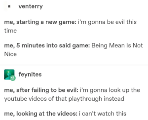 Videos, youtube.com, and Game: a venterry  me, starting a new game: i'm gonna be evil this  time  me, 5 minutes into said game: Being Mean Is Not  Nice  feynites  me, after failing to be evil: i'm gonna look up the  youtube videos of that playthrough instead  me, looking at the videos: i can't watch this No no no, THIS time its gunna be different