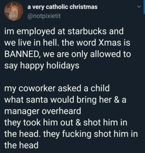 meirl: a very catholic christmas  @notpixietit  im employed at starbucks and  we live in hell. the word Xmas is  BANNED, we are only allowed to  say happy holidays  my coworker asked a child  what santa would bring her & a  manager overheard  they took him out & shot him in  the head. they fucking shot him in  the head meirl