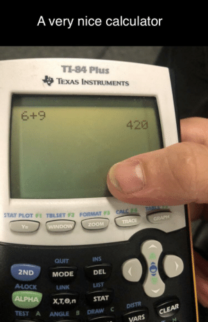Funny, Reddit, and Zoom: A very nice calculator  TI-84 Plus  TEXAS INSTRUMENTS  6+9  420  STAT PLOT F1 TBLSET F2 FORMAT F3 CALC  TABLE  Y  GRAPH  TRACE  WINDOW  ZOOM  QUIT  INS  2ND  MODE  DEL  A-LOCK  LINK  LIST  ALPHA  X,T,e,n  STAT  TEST A  DISTR  ANGLE B  DRAW C  CLEAR  VARS Haha, funny numbers.