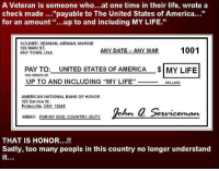 "America, Dating, and God: A Veteran is someone who  at one time in their life, wrote a  check made 23  payable to The United States of America  for an amount up to and including MY LIFE.""  SOLDIER, SEAMAN, AIRMAN, MARINE  123 MAIN ST.  ANY DATE ANY WAR  1001  ANY TOWN, USA  PAY TO: UNITED STATES OF AMERICA MY LIFE  THE ORDER OF  UP TO AND INCLUDING ""MY LIFE""  DOLLARS  AMERICAN NATIONAL BANK OF HONOR  123 Service St.  Pridesville, USA 12345  Serviceman  MEMO: FOR MY GOD. COUNTRY DUTY  THAT IS HONOR...  Sadly, too many people in this country no longer understand Comments welcome! Please be respectful!"