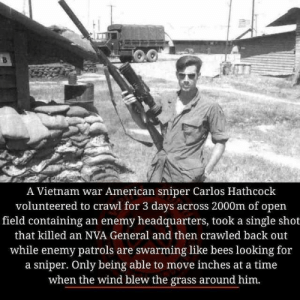 Dank, Memes, and Target: A Vietnam war American sniper Carlos Hathcock  volunteered to crawi for 3 days across 2000m of open  field containing an enemy headquarters, took a single shot  that killed an NVA General and then crawled back out  while enemy patrols are swarming like bees looking for  a sniper. Only being able to move inches at a time  when the wind blew the grass around him New levels of badass have come to light my dudes by sirwilliamspear MORE MEMES