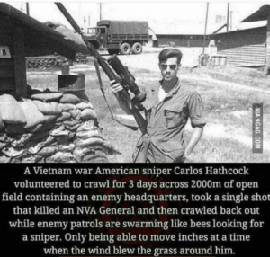 Respect, American Sniper, and American: A Vietnam war American sniper Carlos Hathcock  volunteered to crawl for 3 days across 2000m of open  field containing an enemy headquarters, took a single shot  that killed an NVA General and then crawled back out  while enemy patrols are swarming like bees looking for  a sniper. Only being able to move inches at a time  when the wind blew the grass around him Major Respect