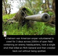 Vietnam: A Vietnam war American sniper volunteered to  crawl for 3 days across 2000m of open field  containing an enemy headquarters, took a single  shot that killed an NVA General and then crawled  back out without being spotted