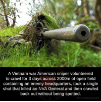 sniper: A Vietnam war American sniper volunteered  to crawl for 3 days across 2000m of open field  containing an enemy headquarters, took a single  shot that killed an NVA General and then crawled  back out without being spotted.  fb.com/facts Weird