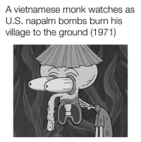 <p>A reblog of the first meme we ever posted, to celebrate reaching 50k!</p>: A vietnamese monk watches as  U.S. napalm bombs burn his  village to the ground (1971) <p>A reblog of the first meme we ever posted, to celebrate reaching 50k!</p>