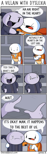 Best, Dyslexia, and Heart: A VILLAIN WITH DYSLEXIA  HA HA! RIGHT  IN THE HEART!  ACTUALLY MY  HEARTS ON THE  LEFT SIDE  YES! THAT'S  WHAT I DID  WAIT  ITS OKAY MAN, IT HAPPENS  TO THE BEST OF US.  theodd1sout.com  James R. Theodd1sout is guaranteed to make your day. He made mine!