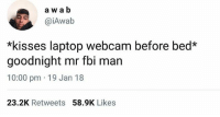 Fbi, Funny, and Laptop: a w ab  @iAwab  *kisses laptop webcam before bed*  goodnight mr fbi man  10:00 pm 19 Jan 18  23.2K Retweets58.9K Likes Sweet dreams! See you tomorrow ❤️