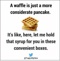 Thanks Waffles #mdib #food #reallife   Kornstar: A waffle is just a more  considerate pancake.  It's like, here, let me hold  that syrup for you in these  convenient boxes.  @TragicAlly ere Thanks Waffles #mdib #food #reallife   Kornstar